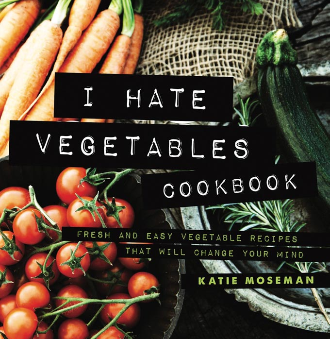 Cover of the I Hate Vegetables Cookbook by Katie Moseman